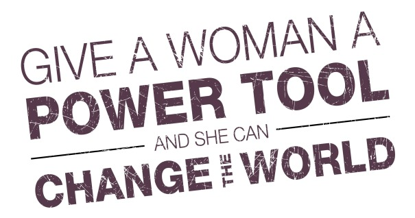 Give a Woman a Power Tool and She Can Change the World